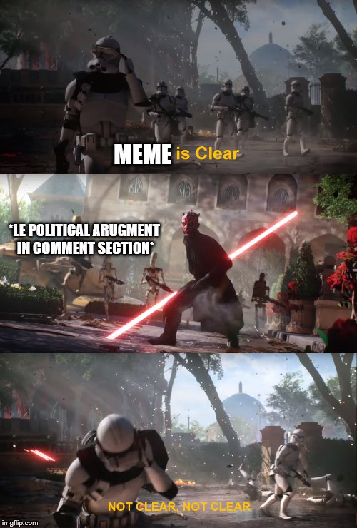 NOT CLEAR NOT CLEAR! | *LE POLITICAL ARUGMENT IN COMMENT SECTION* MEME | image tagged in memes,star wars battlefront,comment section | made w/ Imgflip meme maker