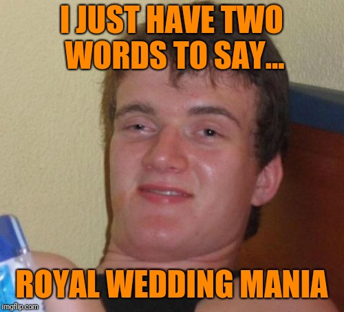 Royal wedding mania | I JUST HAVE TWO WORDS TO SAY... ROYAL WEDDING MANIA | image tagged in 10 guy,royal wedding | made w/ Imgflip meme maker