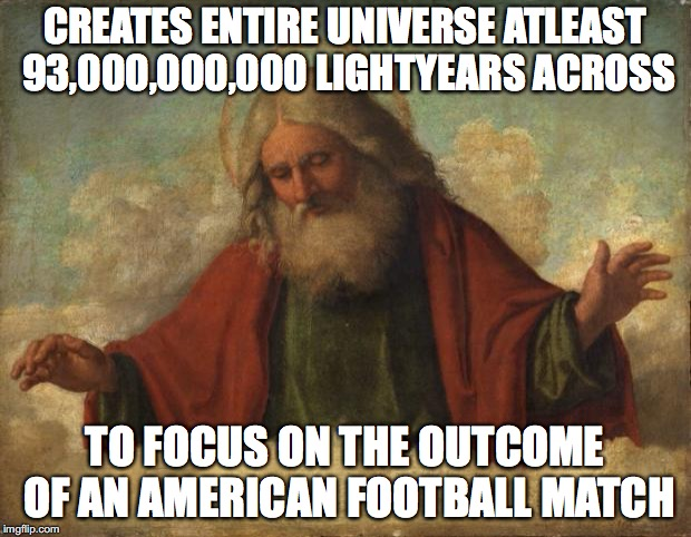 CREATES ENTIRE UNIVERSE ATLEAST 93,000,000,000 LIGHTYEARS ACROSS TO FOCUS ON THE OUTCOME OF AN AMERICAN FOOTBALL MATCH | image tagged in good guy god | made w/ Imgflip meme maker