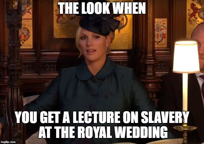 Royal Wedding Shock | THE LOOK WHEN YOU GET A LECTURE ON SLAVERY AT THE ROYAL WEDDING | image tagged in shock,royal wedding,slavery,funny memes | made w/ Imgflip meme maker