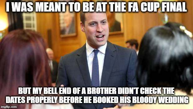 Prince William & FA Cup | I WAS MEANT TO BE AT THE FA CUP FINAL BUT MY BELL END OF A BROTHER DIDN'T CHECK THE DATES PROPERLY BEFORE HE BOOKED HIS BLOODY WEDDING | image tagged in prince william,royal wedding,prince harry,fa cup,finals,funny memes | made w/ Imgflip meme maker