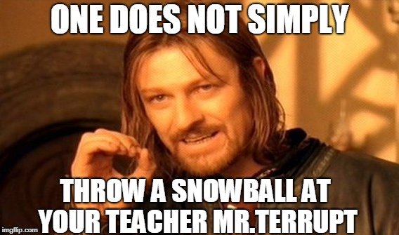 One Does Not Simply Meme | ONE DOES NOT SIMPLY THROW A SNOWBALL AT YOUR TEACHER MR.TERRUPT | image tagged in memes,one does not simply | made w/ Imgflip meme maker