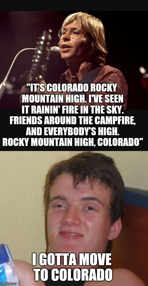 "Rocky Mountain High  | ""IT'S COLORADO ROCKY MOUNTAIN HIGH. I'VE SEEN IT RAININ' FIRE IN THE SKY. FRIENDS AROUND THE CAMPFIRE, AND EVERYBODY'S HIGH. ROCKY MOUNTAIN  