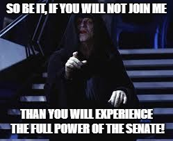 Palpatine threatens to unleash the senate | SO BE IT, IF YOU WILL NOT JOIN ME THAN YOU WILL EXPERIENCE THE FULL POWER OF THE SENATE! | image tagged in emperor palpatine,memes,star wars | made w/ Imgflip meme maker