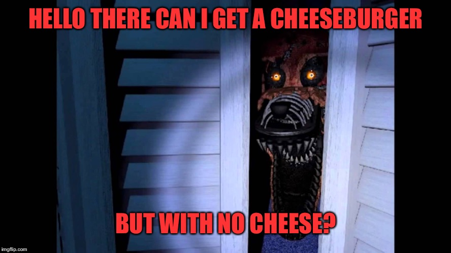 Foxy FNaF 4 | HELLO THERE CAN I GET A CHEESEBURGER BUT WITH NO CHEESE? | image tagged in foxy fnaf 4 | made w/ Imgflip meme maker