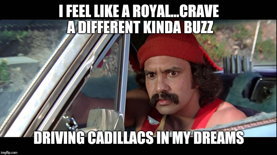 Cheech | I FEEL LIKE A ROYAL...CRAVE A DIFFERENT KINDA BUZZ DRIVING CADILLACS IN MY DREAMS | image tagged in cheech | made w/ Imgflip meme maker