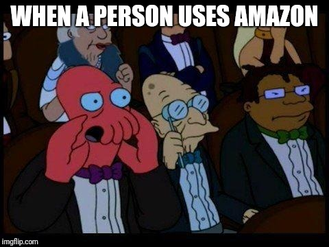 You Should Feel Bad Zoidberg |  WHEN A PERSON USES AMAZON | image tagged in memes,you should feel bad zoidberg | made w/ Imgflip meme maker