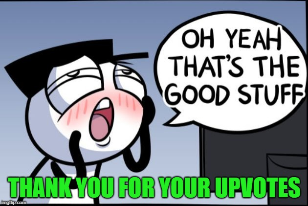 Good stuff | THANK YOU FOR YOUR UPVOTES | image tagged in good stuff | made w/ Imgflip meme maker