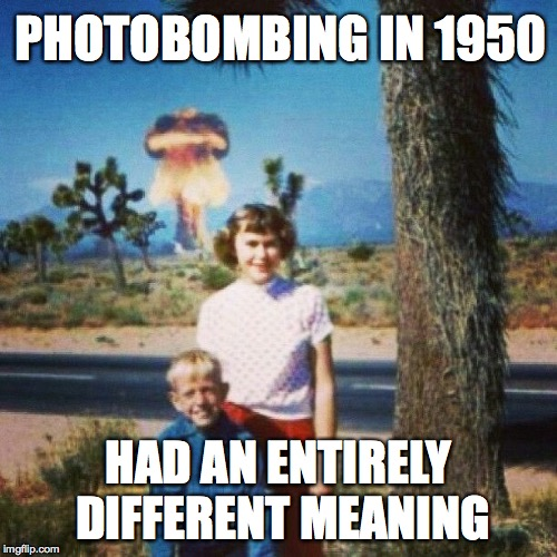 PHOTOBOMBING IN 1950 HAD AN ENTIRELY DIFFERENT MEANING | image tagged in photobomb,nuclear explosion | made w/ Imgflip meme maker