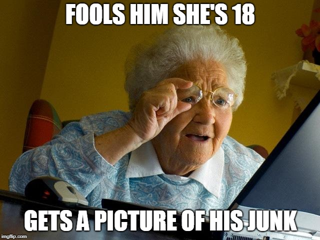 Grandma Finds The Internet | FOOLS HIM SHE'S 18 GETS A PICTURE OF HIS JUNK | image tagged in memes,grandma finds the internet | made w/ Imgflip meme maker