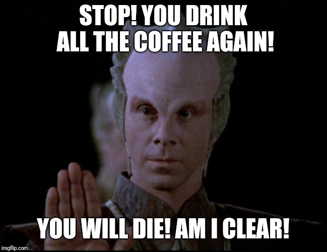 STOP! YOU DRINK ALL THE COFFEE AGAIN! YOU WILL DIE! AM I CLEAR! | image tagged in lennier babylon 5 | made w/ Imgflip meme maker