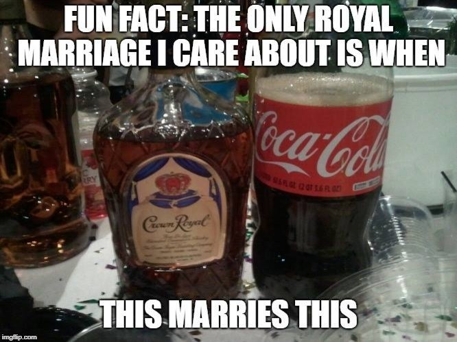 Indeed... | image tagged in royal wedding,alcohol,funny,funny memes | made w/ Imgflip meme maker