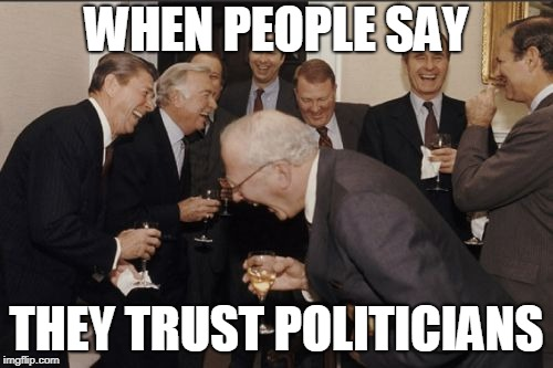 Laughing Men In Suits Meme | WHEN PEOPLE SAY THEY TRUST POLITICIANS | image tagged in memes,laughing men in suits | made w/ Imgflip meme maker