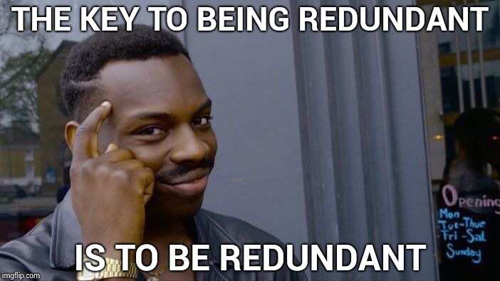 Keep repeating yourself and then repeat again | THE KEY TO BEING REDUNDANT IS TO BE REDUNDANT | image tagged in memes,roll safe think about it,pete and repeat,its over 9000 | made w/ Imgflip meme maker