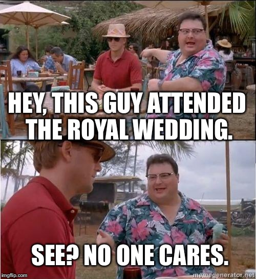 See? No one cares | HEY, THIS GUY ATTENDED THE ROYAL WEDDING. SEE? NO ONE CARES. | image tagged in see no one cares | made w/ Imgflip meme maker