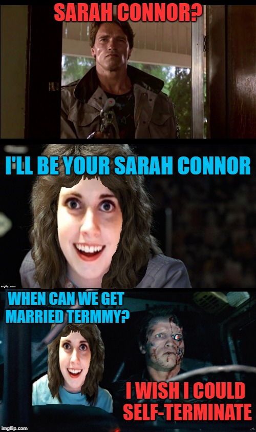 Blind Date | SARAH CONNOR? I'LL BE YOUR SARAH CONNOR WHEN CAN WE GET MARRIED TERMMY? I WISH I COULD SELF-TERMINATE | image tagged in funny memes,terminator arnold schwarzenegger,overly attached girlfriend,dating,love | made w/ Imgflip meme maker