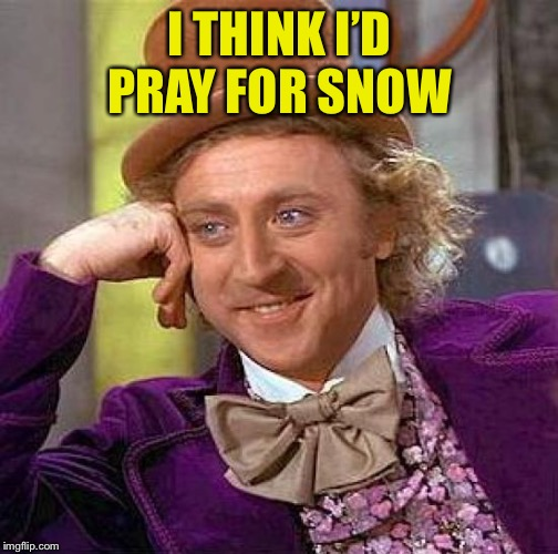 Creepy Condescending Wonka Meme | I THINK I'D PRAY FOR SNOW | image tagged in memes,creepy condescending wonka | made w/ Imgflip meme maker