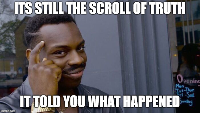Roll Safe Think About It Meme | ITS STILL THE SCROLL OF TRUTH IT TOLD YOU WHAT HAPPENED | image tagged in memes,roll safe think about it | made w/ Imgflip meme maker