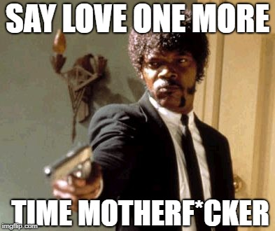 Say That Again I Dare You Meme | SAY LOVE ONE MORE TIME MOTHERF*CKER | image tagged in memes,say that again i dare you | made w/ Imgflip meme maker