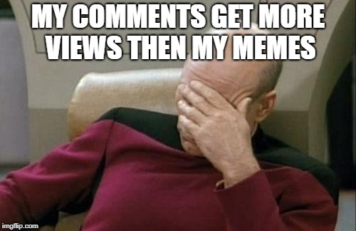 Captain Picard Facepalm Meme | MY COMMENTS GET MORE VIEWS THEN MY MEMES | image tagged in memes,captain picard facepalm | made w/ Imgflip meme maker
