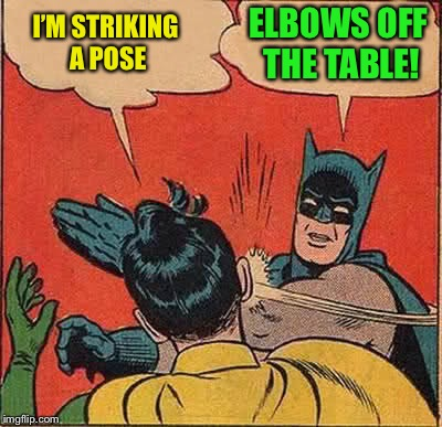 Batman Slapping Robin Meme | I'M STRIKING A POSE ELBOWS OFF THE TABLE! | image tagged in memes,batman slapping robin | made w/ Imgflip meme maker