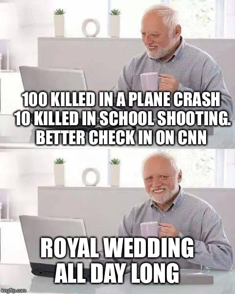 Hide the Pain Harold Meme | 100 KILLED IN A PLANE CRASH 10 KILLED IN SCHOOL SHOOTING. BETTER CHECK IN ON CNN ROYAL WEDDING ALL DAY LONG | image tagged in memes,hide the pain harold | made w/ Imgflip meme maker