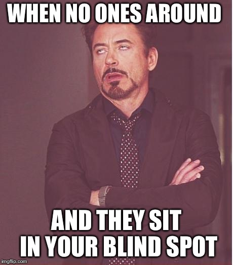 Face You Make Robert Downey Jr Meme | WHEN NO ONES AROUND AND THEY SIT IN YOUR BLIND SPOT | image tagged in memes,face you make robert downey jr | made w/ Imgflip meme maker
