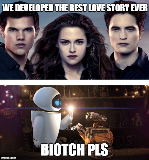 way to go pixar | WE DEVELOPED THE BEST LOVE STORY EVER BIOTCH PLS | image tagged in wall-e,still a better love story than twilight,twilight,pixar,disney,memes | made w/ Imgflip meme maker