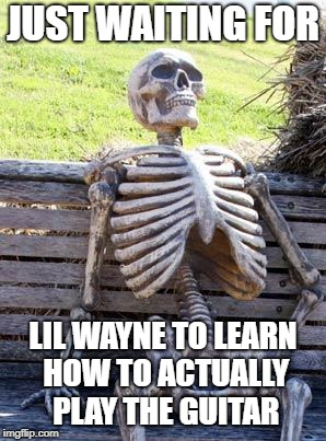Waiting Skeleton | JUST WAITING FOR LIL WAYNE TO LEARN HOW TO ACTUALLY PLAY THE GUITAR | image tagged in memes,waiting skeleton,doctordoomsday180,lil wayne,guitar,guitars | made w/ Imgflip meme maker