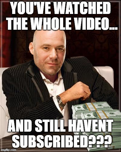 YOU'VE WATCHED THE WHOLE VIDEO... AND STILL HAVENT SUBSCRIBED??? | image tagged in dana white i don't always | made w/ Imgflip meme maker