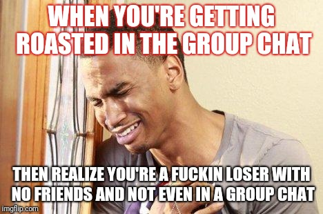 WHEN YOU'RE GETTING ROASTED IN THE GROUP CHAT THEN REALIZE YOU'RE A F**KIN LOSER WITH NO FRIENDS AND NOT EVEN IN A GROUP CHAT | image tagged in crying guy | made w/ Imgflip meme maker