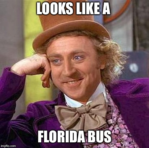 Creepy Condescending Wonka Meme | LOOKS LIKE A FLORIDA BUS | image tagged in memes,creepy condescending wonka | made w/ Imgflip meme maker
