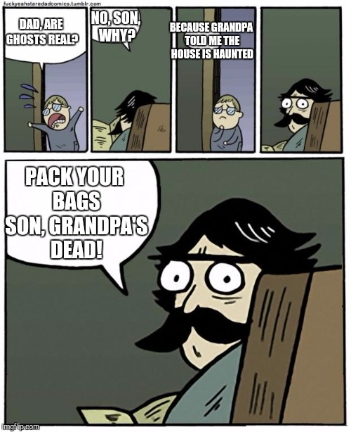 stare dad |  NO, SON, WHY? BECAUSE GRANDPA TOLD ME THE HOUSE IS HAUNTED; DAD, ARE GHOSTS REAL? PACK YOUR BAGS SON, GRANDPA'S DEAD! | image tagged in stare dad | made w/ Imgflip meme maker