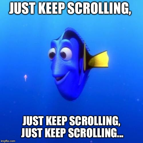 Dory | JUST KEEP SCROLLING, JUST KEEP SCROLLING, JUST KEEP SCROLLING... | image tagged in dory | made w/ Imgflip meme maker