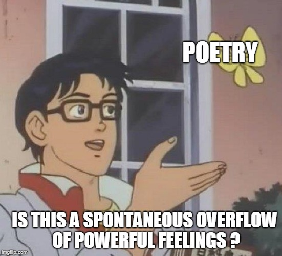 Is this a pigeon? | POETRY IS THIS A SPONTANEOUS OVERFLOW OF POWERFUL FEELINGS ? | image tagged in is this a pigeon | made w/ Imgflip meme maker