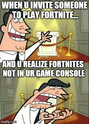 This Is Where I'd Put My Trophy If I Had One Meme | WHEN U INVITE SOMEONE TO PLAY FORTNITE... AND U REALIZE FORTNITES NOT IN UR GAME CONSOLE | image tagged in memes,this is where i'd put my trophy if i had one | made w/ Imgflip meme maker