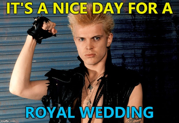 Billy, Duke of Idol... :) | IT'S A NICE DAY FOR A ROYAL WEDDING | image tagged in billy idol approved,memes,royal wedding,music | made w/ Imgflip meme maker