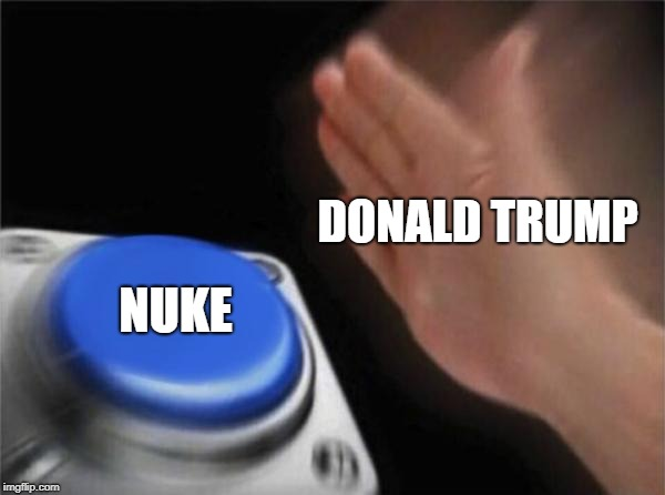 Blank Nut Button Meme | DONALD TRUMP NUKE | image tagged in memes,blank nut button | made w/ Imgflip meme maker