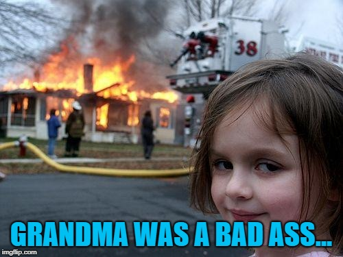Disaster Girl Meme | GRANDMA WAS A BAD ASS... | image tagged in memes,disaster girl | made w/ Imgflip meme maker