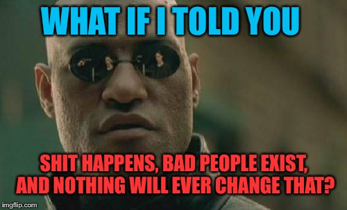 Matrix Morpheus Meme | WHAT IF I TOLD YOU SHIT HAPPENS, BAD PEOPLE EXIST, AND NOTHING WILL EVER CHANGE THAT? | image tagged in memes,matrix morpheus | made w/ Imgflip meme maker