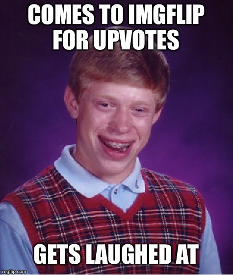 Bad Luck Brian Meme | COMES TO IMGFLIP FOR UPVOTES GETS LAUGHED AT | image tagged in memes,bad luck brian | made w/ Imgflip meme maker