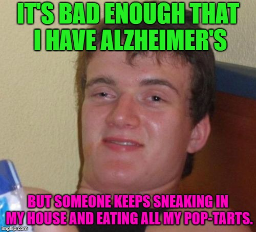 Why would someone do this to me??? | IT'S BAD ENOUGH THAT I HAVE ALZHEIMER'S BUT SOMEONE KEEPS SNEAKING IN MY HOUSE AND EATING ALL MY POP-TARTS. | image tagged in memes,10 guy,alzheimer's,funny,funny memes,funny meme | made w/ Imgflip meme maker
