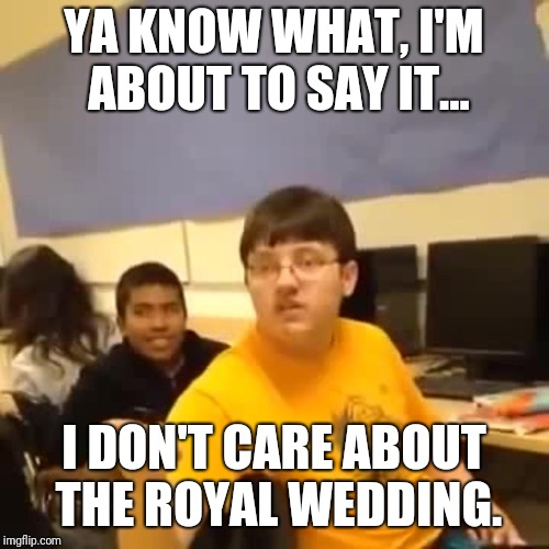 I'm not even sorry. | YA KNOW WHAT, I'M ABOUT TO SAY IT... I DON'T CARE ABOUT THE ROYAL WEDDING. | image tagged in royal wedding | made w/ Imgflip meme maker