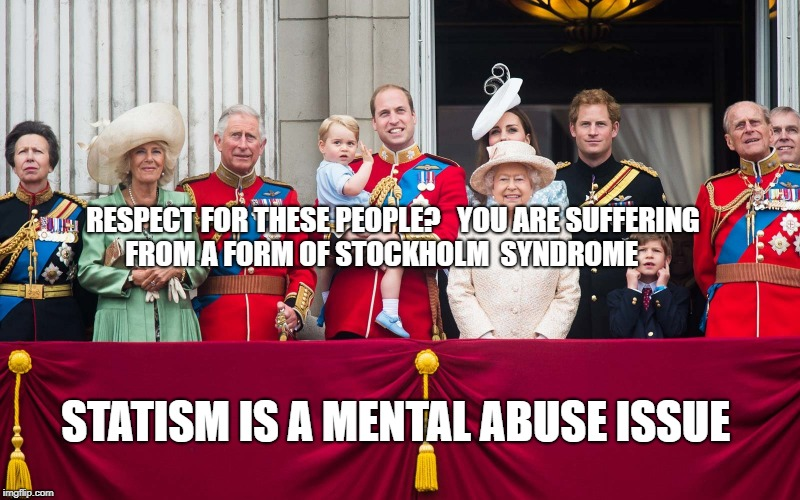 RESPECT FOR THESE PEOPLE?   YOU ARE SUFFERING FROM A FORM OF STOCKHOLM  SYNDROME STATISM IS A MENTAL ABUSE ISSUE | image tagged in royal family | made w/ Imgflip meme maker