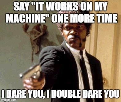 "Say That Again I Dare You Meme | SAY ""IT WORKS ON MY MACHINE"" ONE MORE TIME I DARE YOU, I DOUBLE DARE YOU 