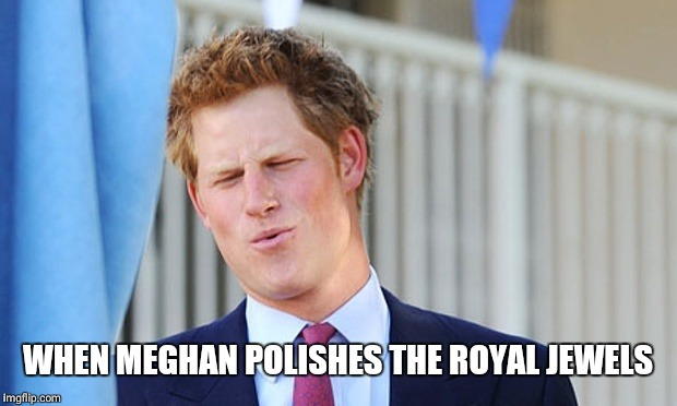 WHEN MEGHAN POLISHES THE ROYAL JEWELS | image tagged in prince harry | made w/ Imgflip meme maker