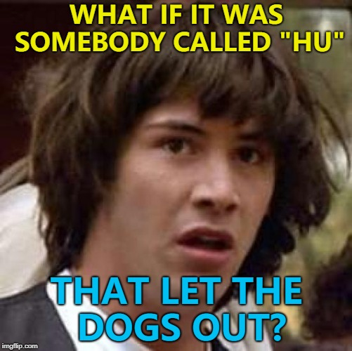 "Maybe they were telling us all along... :) | WHAT IF IT WAS SOMEBODY CALLED ""HU"" THAT LET THE DOGS OUT? 
