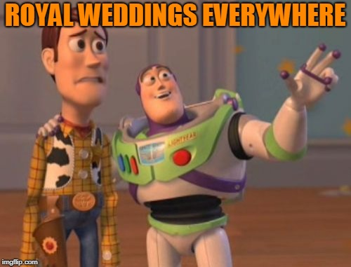 X, X Everywhere Meme | ROYAL WEDDINGS EVERYWHERE | image tagged in memes,x,x everywhere,x x everywhere | made w/ Imgflip meme maker