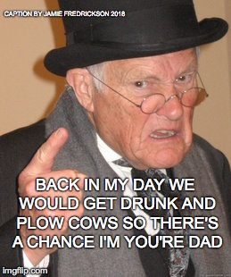 Back In My Day Meme | BACK IN MY DAY WE WOULD GET DRUNK AND PLOW COWS SO THERE'S A CHANCE I'M YOU'RE DAD CAPTION BY JAMIE FREDRICKSON 2018 | image tagged in memes,back in my day | made w/ Imgflip meme maker