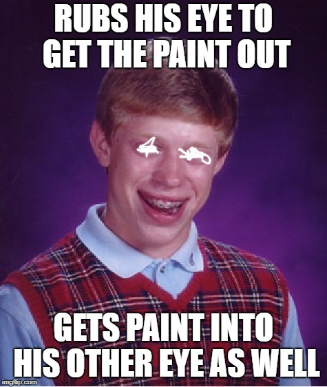Bad Luck Brian Meme | RUBS HIS EYE TO GET THE PAINT OUT GETS PAINT INTO HIS OTHER EYE AS WELL | image tagged in memes,bad luck brian | made w/ Imgflip meme maker